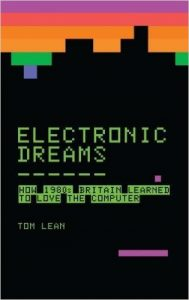 Electronic Dreams: How 1980's Britain Learned to Love the Computer