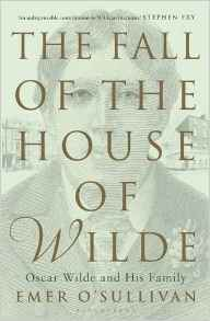 The Fall of the House of Wilde: Oscar Wilde and His Family by Emer O'Sullivan