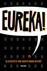 Eureka! 50 Scientists Who Shaped Human History by John Grant